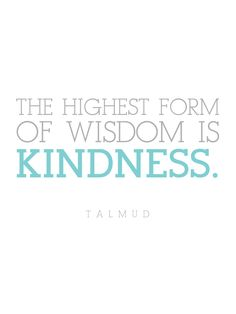 The highest form of wisdom is kindness.