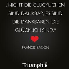 """""""Nicht die Glücklichen sind dankbar, es die Dankbaren, die glücklich sind"""" - Francis Bacon"""