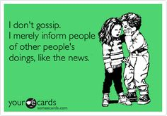 I don't gossip. I merely inform people of other people's doings, like the news.