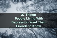 27 Things People Living With Depression Want Their Friends to Know | The Mighty