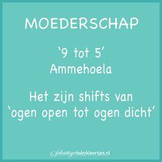 Moederschap is geen 9 tot 5 baantje ;-) Mama Quotes, Wisdom, Humor, Words, Dutch, Baby, Cheer, Dutch People, Mummy Quotes