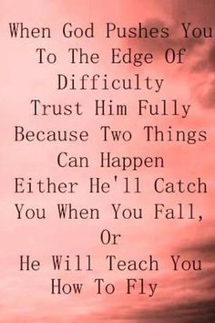 Encouraging... When God pushes you to the edge of difficulty trust him fully because two things can happen.  Either he'll catch you when you fall, or he will teach you how to fly.  persevere - faith