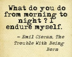 Emil Cioran Truer words never spoken. I've always felt this way. I endure myself.