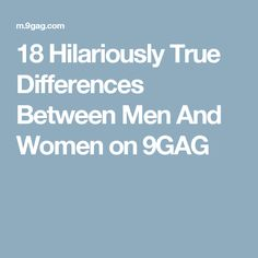 18 Hilariously True Differences Between Men And Women on 9GAG