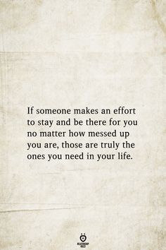 If someone makes an effort to stay and be there for you no matter how messed up you are, those are truly the ones you need in your life. # If Someone Makes An Effort To Stay And Be There For You Mood Quotes, Happy Quotes, Great Quotes, Positive Quotes, Inspirational Quotes, Messed Up Quotes, True Quotes, Funny Quotes, Qoutes