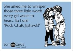 """She asked me to whisper those three little words every girl wants to hear... So I said """"Rock Chalk Jayhawk!"""" (My heart will melt)"""