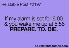If my alarm is set for 6:00 and you wake me up at 5:56...Prepare.to.die.