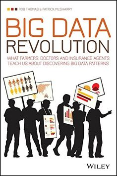 Big Data Revolution: What farmers, doctors and insurance agents teach us about discovering big data patterns by Rob Thomas
