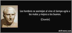 """""""Los hombres se asemejan al vino: el tiempo agria a los malos y mejora a los buenos"""" - Cicerón"""