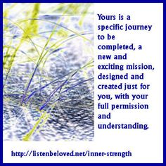 Yours is a specific journey to be completed, a contract, a new and exciting mission, designed and created just for you, with your full permission and understanding.  with love the Seraphim Angels http://listenbeloved.net/inner-strength