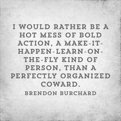 Brandon Burchard: I would rather be a hot mess of bold action, a make-it-happen-learn-on-the-fly kind of person, than a perfectly organized coward.