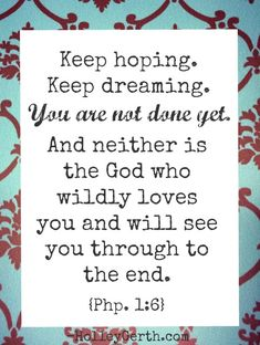 Keep hoping. Keep dreaming. You are not done yet. And neither is the God who wildly loves you and will see you through to the end.