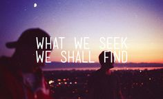 """What We Seek We Shall Find"""