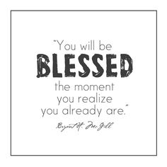 """Always remember that... """"You will be blessed the moment you realize you already are."""""""