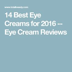 14 Best Eye Creams for 2016 -- Eye Cream Reviews