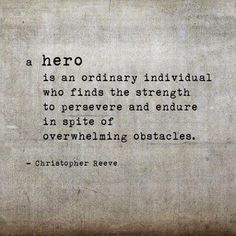 """A hero is an ordinary individual who finds the strength to preserve and endure in spite of overwhelming obstacles."" -Christopher Reeve"