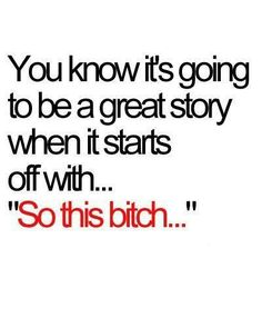 """Basically every story I tell starts with """"So this bitch"""""""
