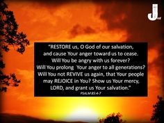 """""""RESTORE us, O God of our salvation, and cause Your anger toward us to cease. Will You be angry with us forever? Will You prolong  Your anger to all generations? Will You not REVIVE us again, that Your people may REJOICE in You? Show us Your mercy, LORD, and grant us Your salvation."""" PSALM 85:4-7 #Psalm85 #Scripture #CallToWorship #Psalm85"""