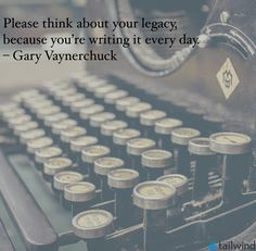 Please think about your legacy because you are writing it every day. | Tailwind | Inspiring Words