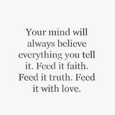 Your mind will always believe everything you tell it. Feed it faith. Feed it truth. Feed it love. http://www.quotesmeme.com/quotes/feed-your-mind-quote/
