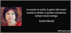 La muerte no existe, la gente sólo muere cuando la olvidan; si puedes recordarme, siempre estaré contigo. (Isabel Allende)