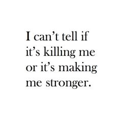 Dear Inspiration-- I don't know whether to cry or laugh at this quote! ---->> I can't tell if it's killing me or it's making me stronger. Feels like this has been the story of my life for a long time, but you have to stay strong no matter what.
