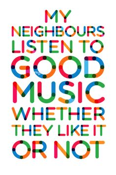 My neighbors listen to good music whether they like it or now funny music quote lol music quote loud music