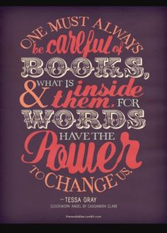 U should be careful. Words and books have changed me. They changed me so much