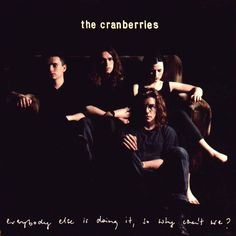 Listen to this. The Cranberries. Everyone Else Is Doing It, So Why Can't We?