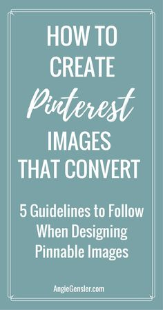How to Create Pinterest Images that Convert and 5 guidelines to follow when designing Pinnable images. via @Angiegensler