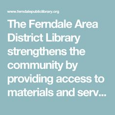 The Ferndale Area District Library strengthens the community by providing access to materials and services that inform, enrich, entertain, and empower.