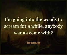 I'm going into the woods to scream for a while, anybody wanna come with?