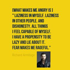 "What makes him angry? "" ""Laziness in myself. Laziness in other people. And dishonesty. All things I feel capable of myself. I have a propensity to be lazy and lie about it. Fear makes me rageful."" http://www.thesundaytimes.co.uk/sto/culture/arts/article1429089.ece"