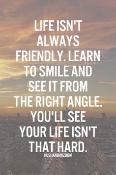 """Life isn't always friendly. Learn to smile and see it from the right angle. You'll see your life isn't that hard."""