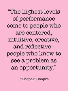 """The highest levels of performance come to people who are centered, intuitive, creative, and reflective - people who know to see a problem as an opportunity."" ~Deepak Chopra"
