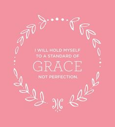 I will hold myself to a standard of grace not perfection... Love this quote.