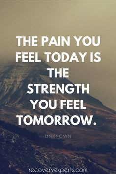 """Addiction Recovery Quote: The pain you feel today is the strength you feel tomorrow. 