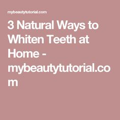 3 Natural Ways to Whiten Teeth at Home - mybeautytutorial.com