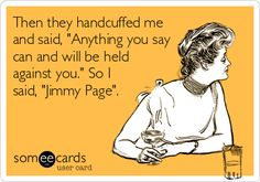 Then they handcuffed me and said, 'Anything you say can and will be held against you.' So I said, 'Jimmy Page'.