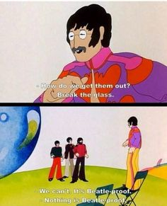Nothing is Beatle proof. (Yellow Submarine)
