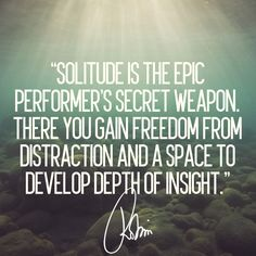 Solitude is the epic performer's secret weapon. There you gain freedom from distraction and a space to develop depth of insight. Robin Sharma