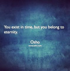 You exist in time but you belong to eternity... #osho #intothesoul