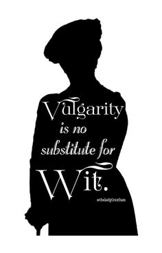 vulgarity is no substitute for wit | Vulgarity is no substitute for wit. - The Dowager Countess