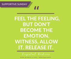 Supportive Sunday - Feel the feeling, but don't become the emotion. Witness, Allow it. Release it.