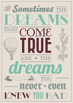 """Sometimes the dreams that come true are the dreams you never even knew you had."""