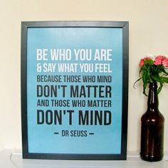 """""""Be who you are and say what you feel because those who mind don't matter and those who matter don't mind."""" -- Dr. Seuss"""