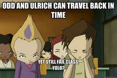 Odd and Ulrich can travel back in time  Yet still fail class,  YOLO?    code lyoko meme
