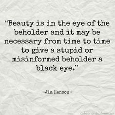 """Beauty is in the eye of the beholder and it may be necessary from time to time to give a stupid or misinformed beholder a black eye."" - Jim Henson   www.colleenandcolleen.com    #WednesdayWisdom #JimHenson #Quote"
