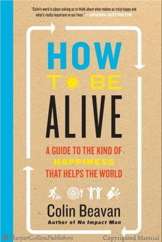 Booktopia has How to Be Alive, A Guide to the Kind of Happiness That Helps the World by Colin Beavan. Buy a discounted Hardcover of How to Be Alive online from Australia's leading online bookstore. New Books, Books To Read, John Kim, How Do You Stop, Life Choices, Classic Literature, Going To Work, Reading Lists, Self Help