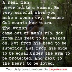A real man never hurts a woman.Be very careful when you make a woman cry.Because God counts her tears.The woman came out of man's rib.Not from his feet to be walked on.Not from his head to be superior.But from his side to be equal.Under the arm to be protected.And next to the heart to be loved.